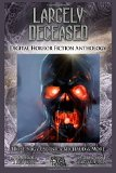 Largely Deceased: Digital Horror Fiction Anthology (Horror Fiction Series One) (Volume 1)