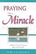 Praying for a Miracle A Mother's Story of Tragedy, Hope And Triumph