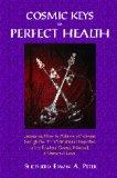 Cosmic Keys to Perfect Health : Lessons on How to Achieve Wholeness Through the Transformati...