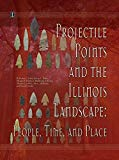 Projectile Points and the Illinois Landscape: People, Time, and Place