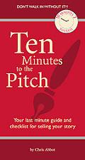 Ten Minutes To The Pitch Your Last-Minute Guide and Checklist for Selling Your Story