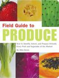 Field Guide to Produce How to Identify, Select, and Prepare Virtually Every Fruit and Vegeta...