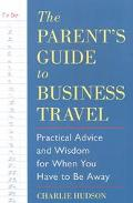 Parent's Guide to Business Travel Practical Advise and Wisdom for When You Have to Be Away