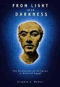 From Light into Darkness The Evolution of Religion in Ancient Egypt