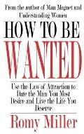 How to Be Wanted: Use the Law of Attraction to Date the Man You Most Desire and Live the Lif...