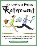 This Is Not Your Parents' Retirement A Revolutionary Guide to Investment For A Revolutionary...