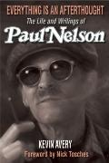 Everything Is an Afterthought : The Life and Writings of Paul Nelson