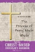 Certified Christ-based Counselor's Handbook The Process of Being Made Whole