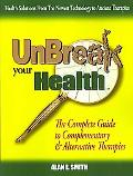 Unbreak Your Health: The Complete Guide to Complementary and Alternative Therapies