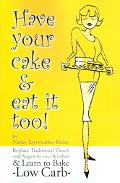 Have Your Cake And Eat It Too! Replace the Flours and Sugars in Your Kitchen and Learn to Ba...