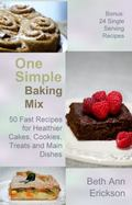 One Simple Baking Mix : 50 Fast REcipes for Healthier Cakes, Cookies, Treats and Main Dishes
