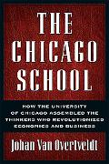 Chicago School How the University of Chicago Assembled the Thinkers Who Revolutionized Econo...
