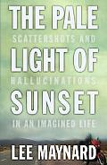 THE PALE LIGHT OF SUNSET: SCATTERSHOTS AND HALLUCINATIONS IN AN IMAGINED LIFE