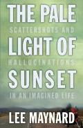 Pale Light of Sunset : Scattershots and Hallucinations in an Imagined Life