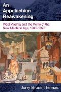 An Appalachian Reawakening: West Virginia and the Perils of the New Machine Age, 1945-1972 (...