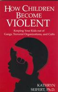 How Children Become Violent Keeping Your Kids Out of Gangs, Terrorist Organizations, and Cults