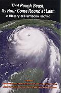 That Rough Beast, Its Hour Come Round at Last A History of Hurricane Katrina