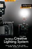 The Nikon Creative Lighting System: Using the SB-600, SB-700, SB-800, SB-900, SB-910, and R1...