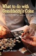 What to do with Granddaddy's Coins: A Beginner's Guide to Identifying, Valuing and Selling O...