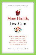 More Health, Less Care: How to Take Charge of Your Medical Care and Write Your Own Personal ...