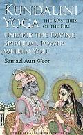 Kundalini Yoga: The Mysteries of the Fire: Unlock the Divine Spiritual Power Within You