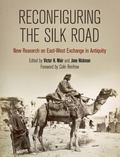 Reconfiguring the Silk Road : New Research on East-West Exchange in Antiquity
