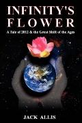 Infinity's Flower: A Tale of 2012 and the Great Shift of the Ages