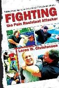 How to Fight the Pain Resistant Attacker: Fighting drunks, dopers, the deranged and others w...
