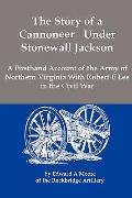 The Story of a Cannoneer Under Stonewall Jackson; A Firsthand Account of the Army of Norther...