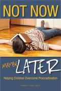 Not Now, Maybe Later : Helping Children Overcome Procrastination