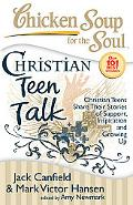 Chicken Soup for the Soul: Christian Teen Talk: Christian Teens Share Their Stories of Suppo...