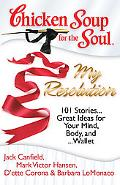 Chicken Soup for the Soul: My Resolution: 101 Stories...Great Ideas for Your Mind, Body, and...