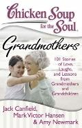 Chicken Soup for the Soul - Grandmothers : 101 Stories of Love, Laughs, and Lessons from Gra...