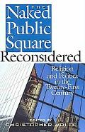 The Naked Public Square Reconsidered: Religion and Politics in the Twenty-First Century (Ame...
