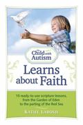 Child with Autism Learns about Faith : 15 Ready-to-Use Scripture Lessons, from the Garden of...