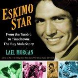 Eskimo Star: From the Tundra to Tinseltown the Ray Mala Story