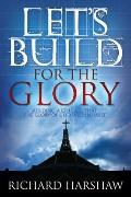 Let's Build for the Glory : Building a Church that the Glory of God will Inhabit