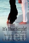 It's That Simple! : A Man's Book on Relationships, Life, Ourselves and the Healing of it All