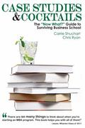 Case Studies and Cocktails : The Now What? Guide to Surviving Business School