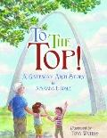 To the Top! : A Gateway Arch Story