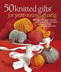 50 Knitted Gifts for Year-Round Giving : Designs for Every Season and Occasion Featuring Uni...