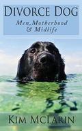Divorce Dog : Motherhood, Men, and Midlife