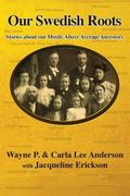 Our Swedish Roots: Stories about our Mostly Above Average Ancestors