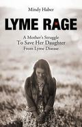 Lyme Rage : A Mother's Journey to Save Her Daughter from Lyme Disease
