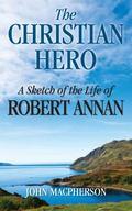 Christian Hero : A Sketch of the Life of Robert Annan