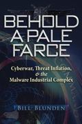 Behold a Pale Farce : Cyberwar, Threat Inflation, and the Malware Industrial Complex