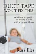 Duct Tape Won't Fix This : A Father's Perspective on Raising a Child with a Chronic Illness