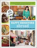 Happy Herbivore Abroad : A Travelogue and 150 Fat-Free and Low-Fat Vegan Recipes from Around...