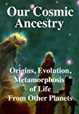 Our Cosmic Ancestry: Origins, Evolution, Metamorphosis of Life From Other Planets
