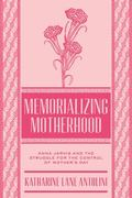 Memorializing Motherhood : Anna Jarvis and the Struggle for Control of Mother's Day